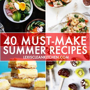 40 Must Make Summer Recipes [Paleo-friendly] | Lexi's Clean Kitchen